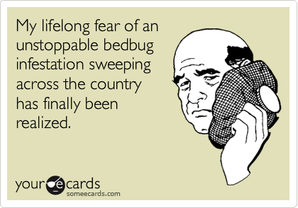My lifelong fear of an unstoppable bedbug infestation sweeping across the country has finally been realized.