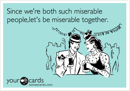 Since we're both such miserable people,let's be miserable together.
