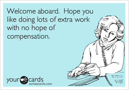 Welcome aboard.  Hope you like doing lots of extra work with no hope of compensation.
