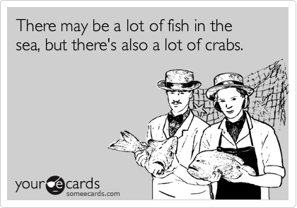 There may be a lot of fish in the sea, but there's also a lot of crabs.