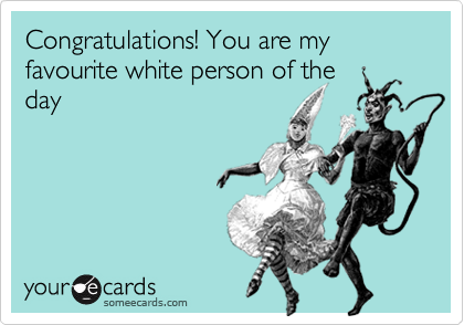 Congratulations! You are my favourite white person of the day
