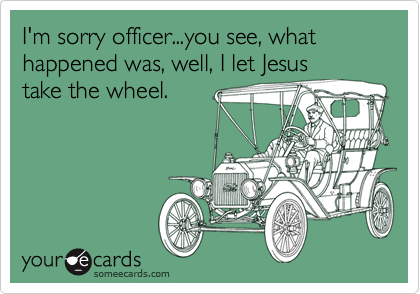 I'm sorry officer...you see, what happened was, well, I let Jesus take the wheel.