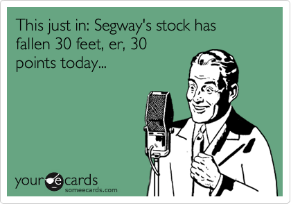 This just in: Segway's stock has fallen 30 feet, er, 30 points today...