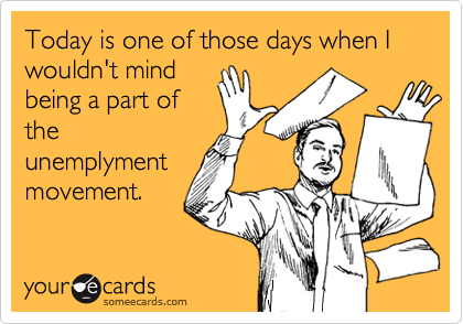 Today is one of those days when I wouldn't mind being a part of the unemplyment movement.