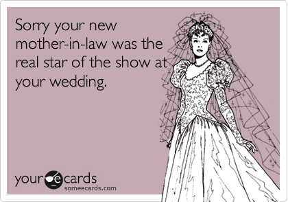 Sorry your new mother-in-law was the real star of the show at your wedding.
