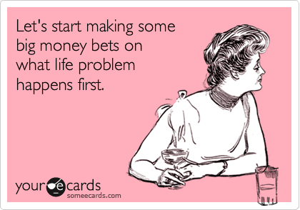 Let's start making some big money bets on what life problem happens first.