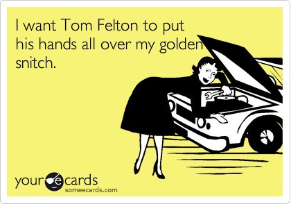 I want Tom Felton to put his hands all over my golden snitch.