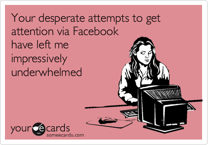 Your desperate attempts to get attention via Facebook have left me impressively underwhelmed