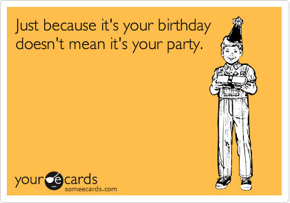 Just because it's your birthday doesn't mean it's your party.