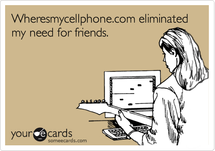 Wheresmycellphone.com eliminated my need for friends.