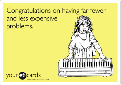 Congratulations on having far fewer and less expensive problems.