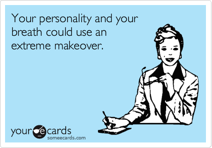 Your personality and your breath could use an extreme makeover.
