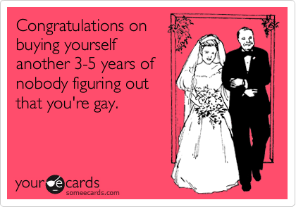 Congratulations on buying yourself another 3-5 years of nobody figuring out that you're gay.