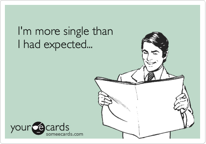 I'm more single than      I had expected...