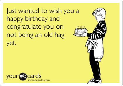 Just wanted to wish you a happy birthday and congratulate you on not being an old hag yet.