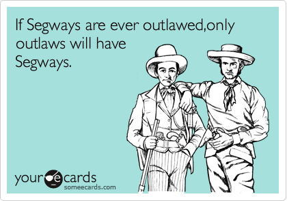 If Segways are ever outlawed,only outlaws will have Segways.