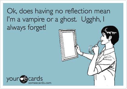 Ok, does having no reflection mean I'm a vampire or a ghost?  Ugghh, I always forget!