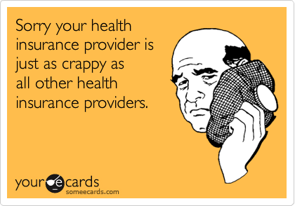 Sorry your health insurance provider is just as crappy as  all other health  insurance providers.
