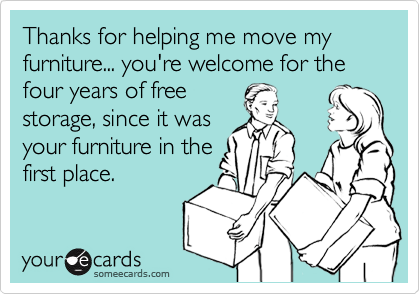 Thanks for helping me move my furniture... you're welcome for the four years of free storage, since it was your furniture in the first place.