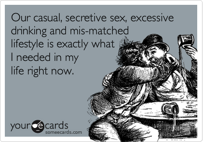 Our casual, secretive sex, excessive drinking and mis-matched lifestyle is exactly what I needed in my  life right now.