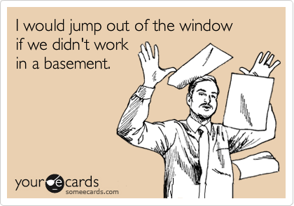 I would jump out of the window if we didn't work in a basement.