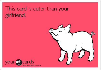 This card is cuter than your girlfriend.