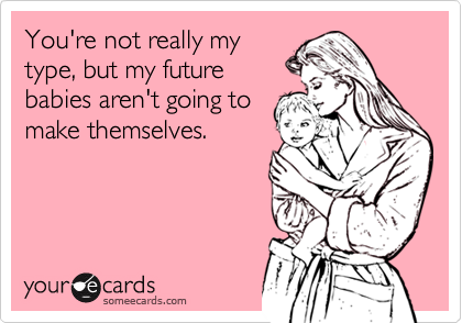 You're not really my type, but my future babies aren't going to make themselves.