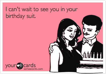 I can't wait to see you in your birthday suit.