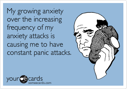 My growing anxiety over the increasing frequency of my anxiety attacks is causing me to have constant panic attacks.