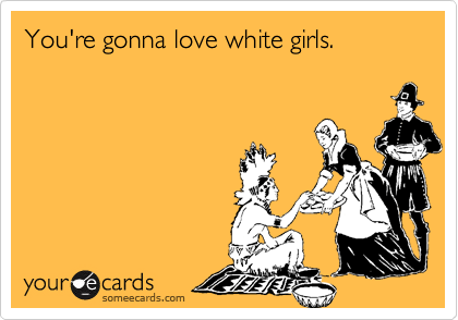 You're gonna love white girls.