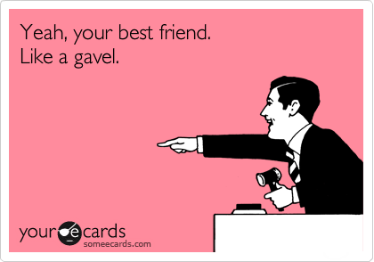 Yeah, your best friend. Like a gavel.