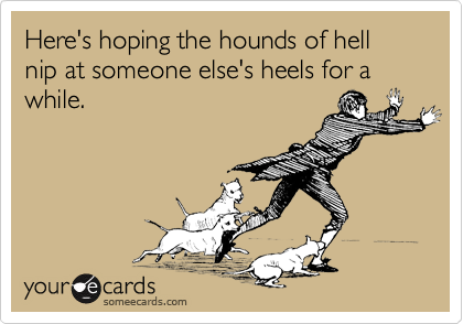 Here's hoping the hounds of hell nip at someone else's heels for a while.