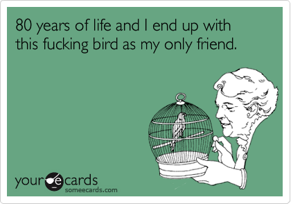 80 years of life and I end up with this fucking bird as my only friend.