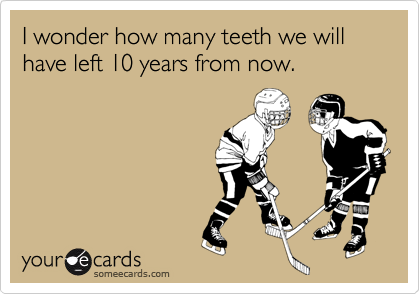 I wonder how many teeth we will have left 10 years from now.
