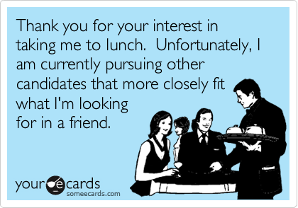 Thank you for your interest in taking me to lunch.  Unfortunately, I am currently pursuing other candidates that more closely fit what I'm looking for in a friend.
