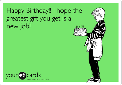 Happy Birthday!! I hope the greatest gift you get is a  new job!!