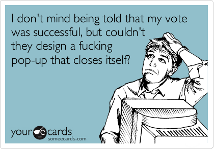 I don't mind being told that my vote was successful, but couldn't they design a fucking pop-up that closes itself?