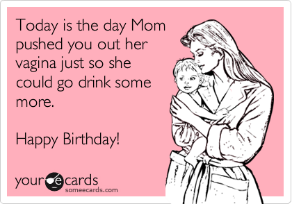 Today is the day Mom pushed you out her vagina just so she could go drink some more.  Happy Birthday!