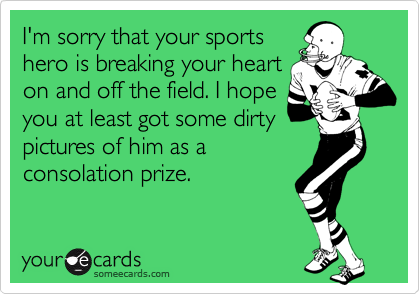 I'm sorry that your sports hero is breaking your heart on and off the field. I hope you at least got some dirty pictures of him as a consolation prize.