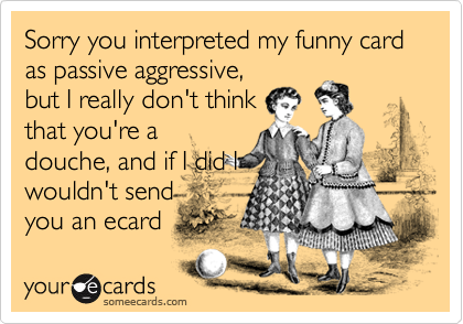 Sorry you interpreted my funny card as passive aggressive, but I really don't think that you're a douche, and if I did I wouldn't send you an ecard