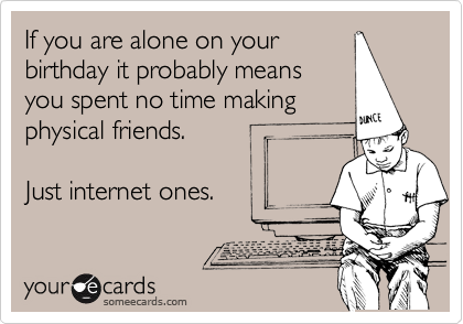 If you are alone on your birthday it probably means you spent no time making physical friends.   Just internet ones.