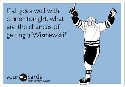 If all goes well with dinner tonight, what are the chances of getting a Wisniewski?