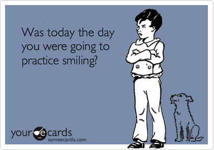 Was today the day    you were going to    practice smiling?
