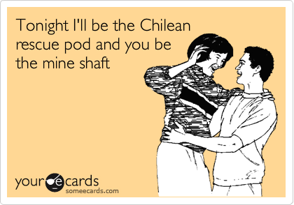 Tonight I'll be the Chilean rescue pod and you be the mine shaft