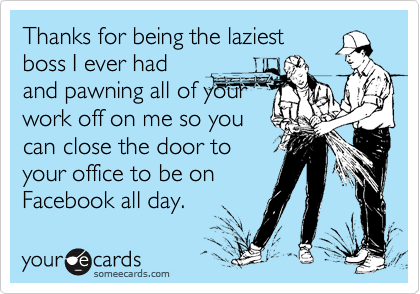 Thanks for being the laziest boss I ever had and pawning all of your work off on me so you can close the door to your office to be on Facebook all day.