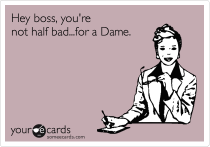 Hey boss, you're not half bad...for a Dame.
