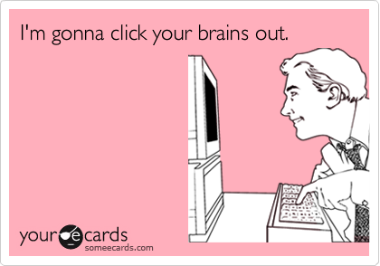 I'm gonna click your brains out.