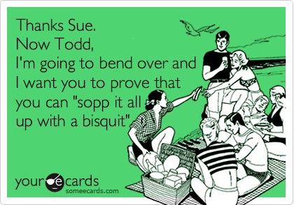 "Thanks Sue.   Now Todd, I'm going to bend over and I want you to prove that you can ""sopp it all up with a bisquit"""