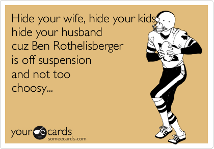 Hide your wife, hide your kids,  hide your husband  cuz Ben Rothelisberger  is off suspension  and not too choosy...