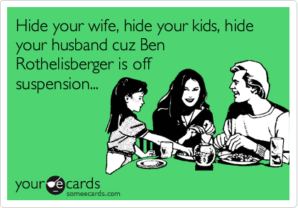 Hide your wife, hide your kids, hide your husband cuz Ben Rothelisberger is off suspension...